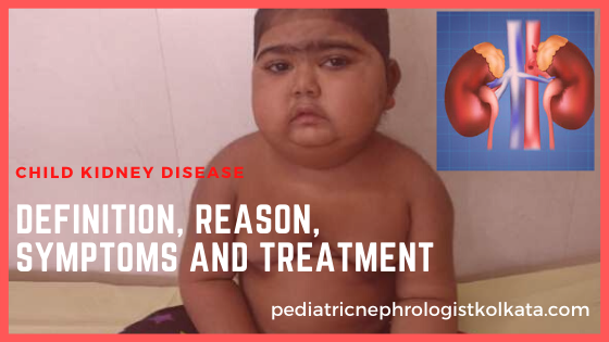 CHILD KIDNEY DISEASE- DEFINITION, REASON, SYMPTOMS AND TREATMENT